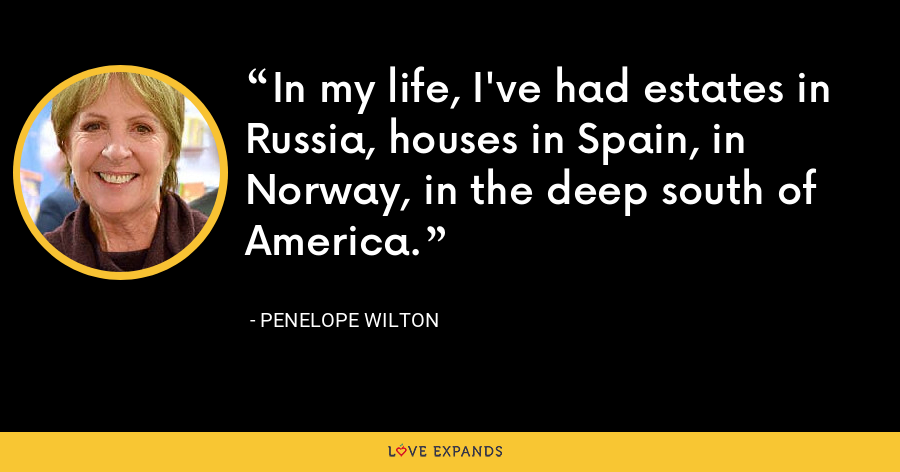 In my life, I've had estates in Russia, houses in Spain, in Norway, in the deep south of America. - Penelope Wilton