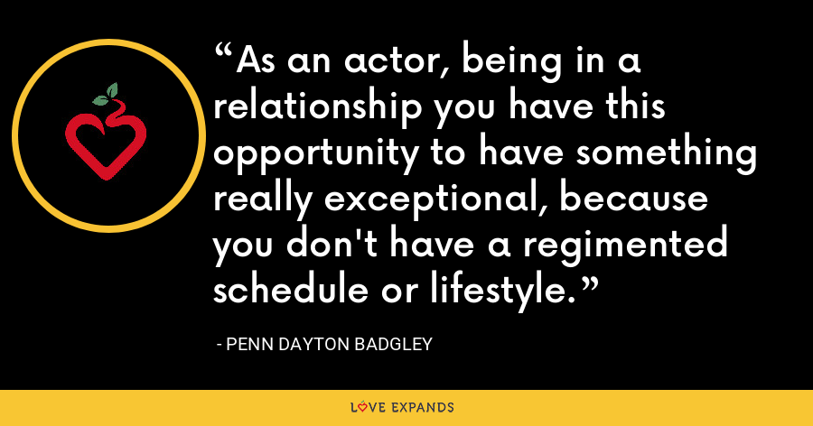 As an actor, being in a relationship you have this opportunity to have something really exceptional, because you don't have a regimented schedule or lifestyle. - Penn Dayton Badgley