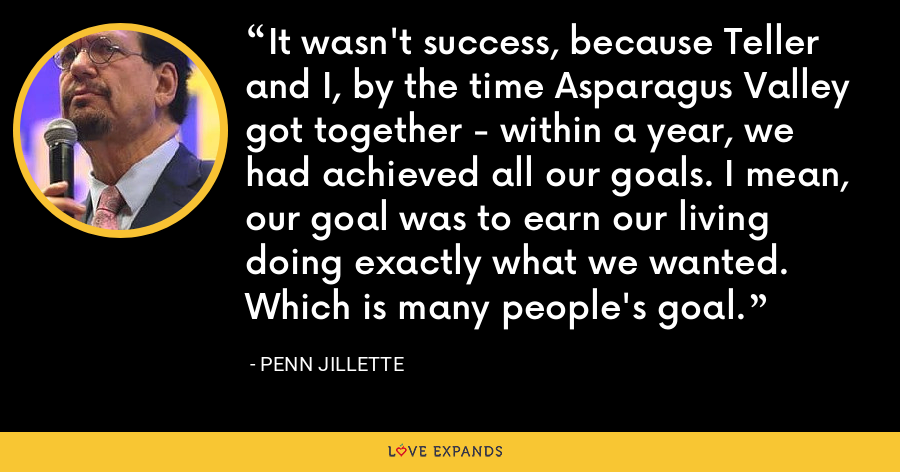 It wasn't success, because Teller and I, by the time Asparagus Valley got together - within a year, we had achieved all our goals. I mean, our goal was to earn our living doing exactly what we wanted. Which is many people's goal. - Penn Jillette