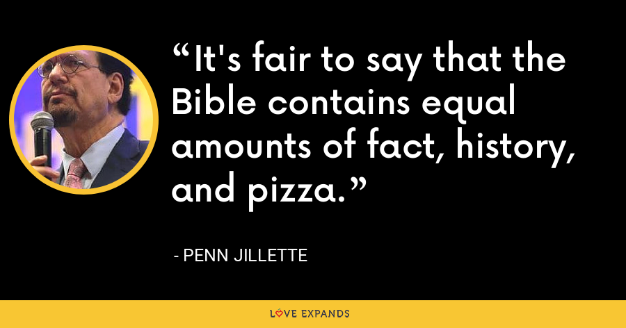 It's fair to say that the Bible contains equal amounts of fact, history, and pizza. - Penn Jillette