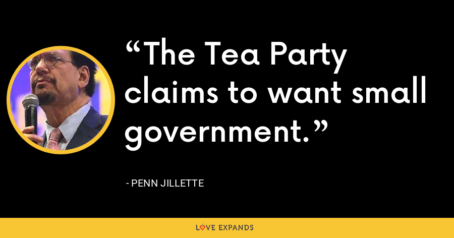 The Tea Party claims to want small government. - Penn Jillette