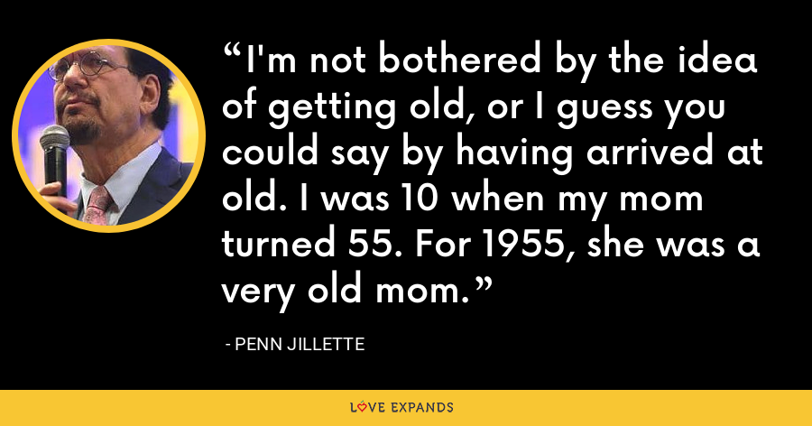 I'm not bothered by the idea of getting old, or I guess you could say by having arrived at old. I was 10 when my mom turned 55. For 1955, she was a very old mom. - Penn Jillette