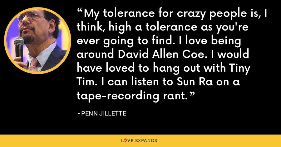 My tolerance for crazy people is, I think, high a tolerance as you're ever going to find. I love being around David Allen Coe. I would have loved to hang out with Tiny Tim. I can listen to Sun Ra on a tape-recording rant. - Penn Jillette