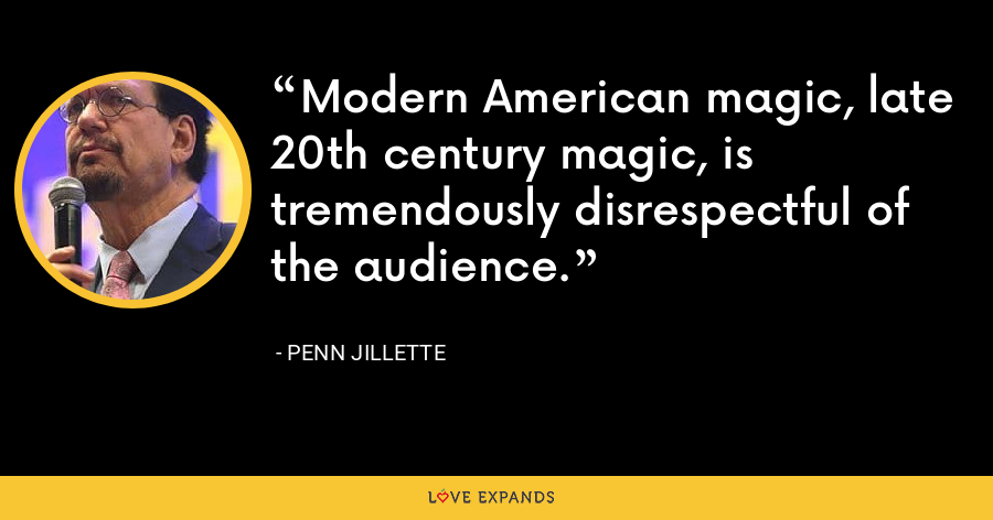 Modern American magic, late 20th century magic, is tremendously disrespectful of the audience. - Penn Jillette