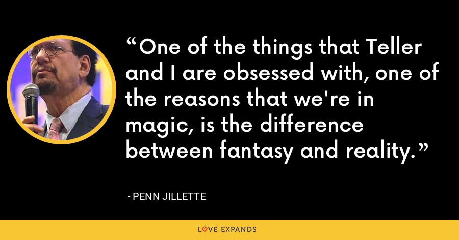 One of the things that Teller and I are obsessed with, one of the reasons that we're in magic, is the difference between fantasy and reality. - Penn Jillette