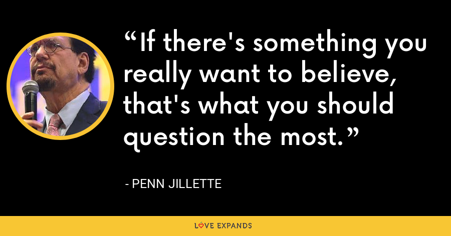 If there's something you really want to believe, that's what you should question the most. - Penn Jillette