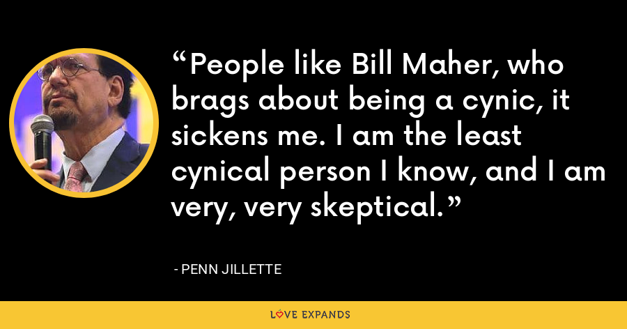 People like Bill Maher, who brags about being a cynic, it sickens me. I am the least cynical person I know, and I am very, very skeptical. - Penn Jillette