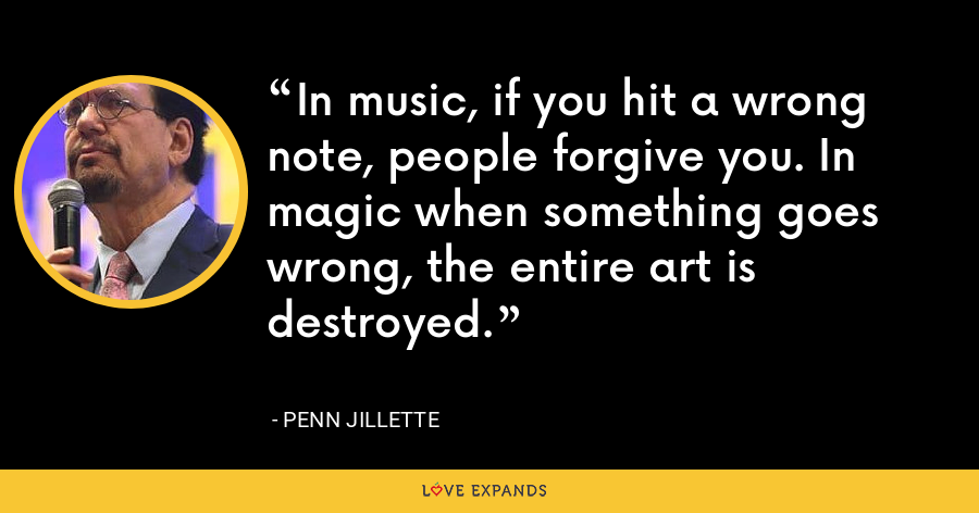 In music, if you hit a wrong note, people forgive you. In magic when something goes wrong, the entire art is destroyed. - Penn Jillette