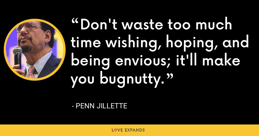 Don't waste too much time wishing, hoping, and being envious; it'll make you bugnutty. - Penn Jillette