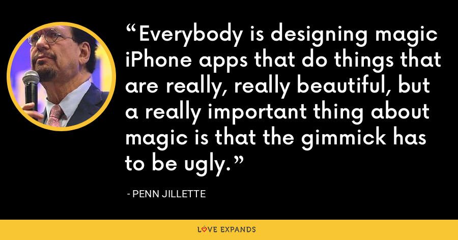 Everybody is designing magic iPhone apps that do things that are really, really beautiful, but a really important thing about magic is that the gimmick has to be ugly. - Penn Jillette