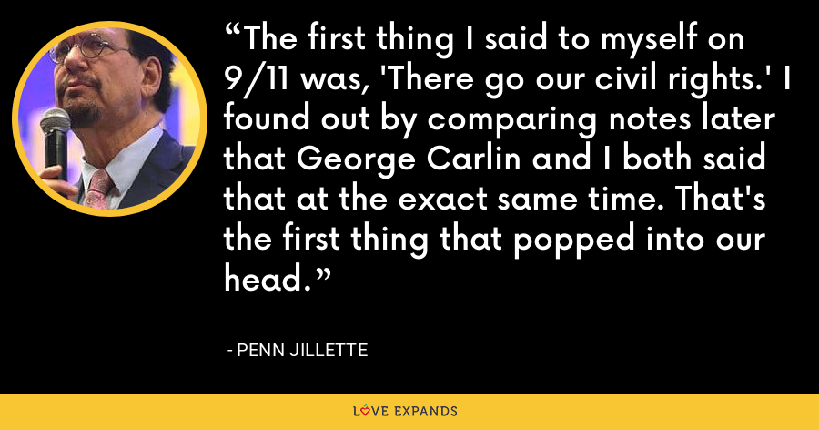 The first thing I said to myself on 9/11 was, 'There go our civil rights.' I found out by comparing notes later that George Carlin and I both said that at the exact same time. That's the first thing that popped into our head. - Penn Jillette