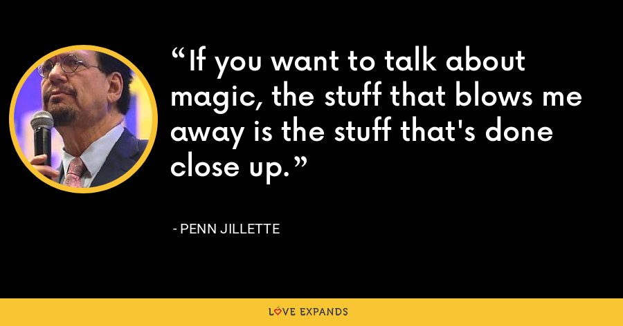 If you want to talk about magic, the stuff that blows me away is the stuff that's done close up. - Penn Jillette