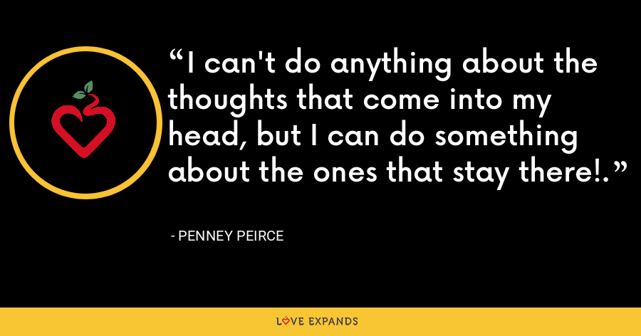 I can't do anything about the thoughts that come into my head, but I can do something about the ones that stay there!. - Penney Peirce