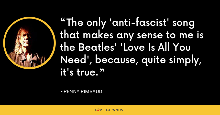 The only 'anti-fascist' song that makes any sense to me is the Beatles' 'Love Is All You Need', because, quite simply, it's true. - Penny Rimbaud