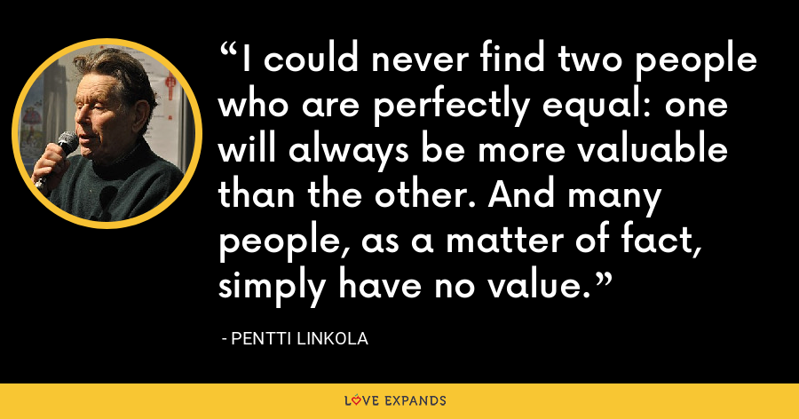I could never find two people who are perfectly equal: one will always be more valuable than the other. And many people, as a matter of fact, simply have no value. - Pentti Linkola