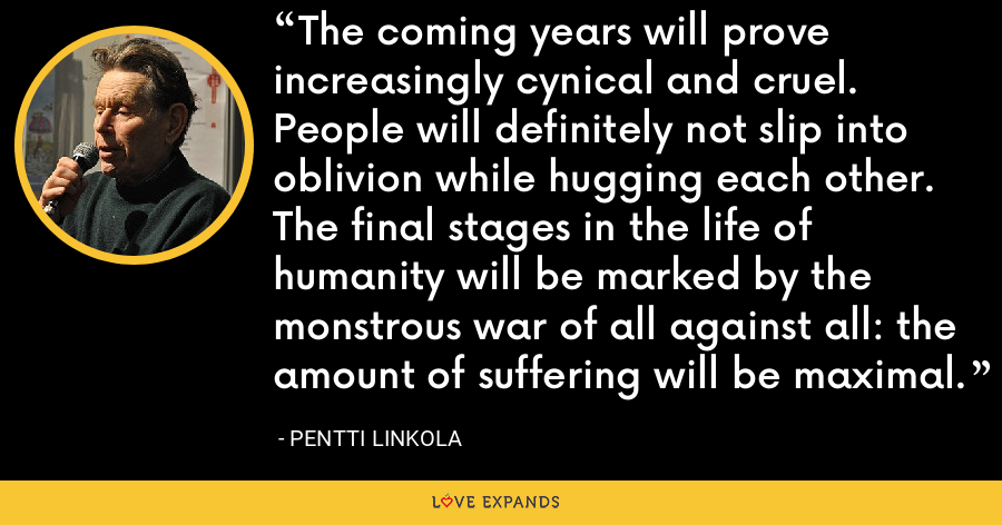 The coming years will prove increasingly cynical and cruel. People will definitely not slip into oblivion while hugging each other. The final stages in the life of humanity will be marked by the monstrous war of all against all: the amount of suffering will be maximal. - Pentti Linkola