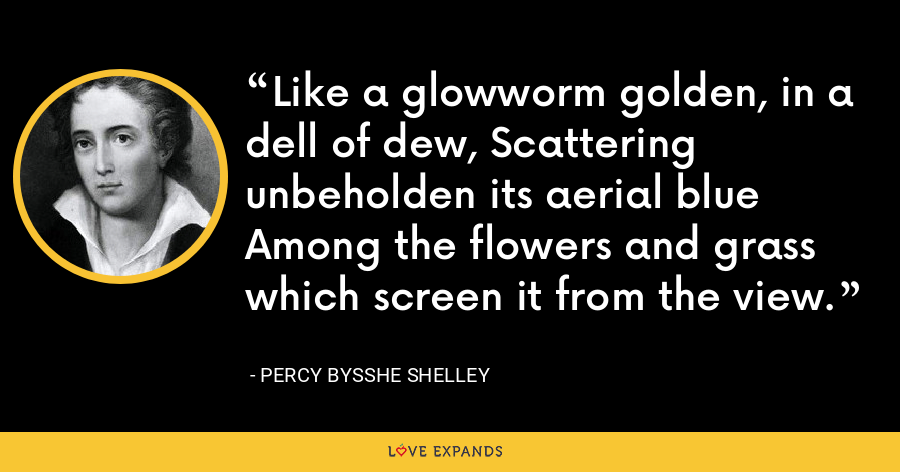 Like a glowworm golden, in a dell of dew, Scattering unbeholden its aerial blue Among the flowers and grass which screen it from the view. - Percy Bysshe Shelley