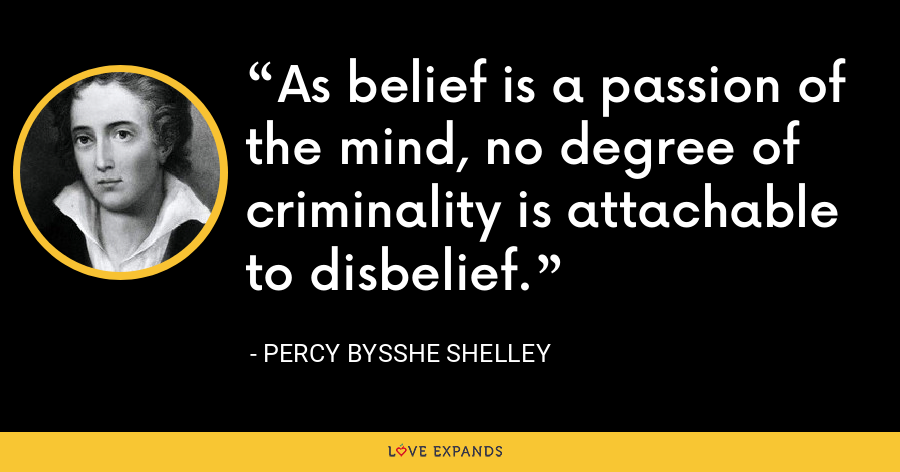 As belief is a passion of the mind, no degree of criminality is attachable to disbelief. - Percy Bysshe Shelley