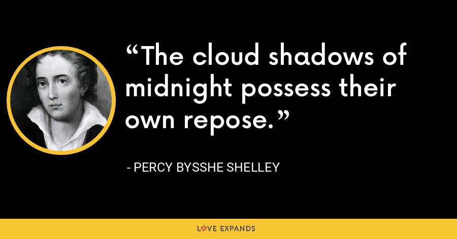 The cloud shadows of midnight possess their own repose. - Percy Bysshe Shelley