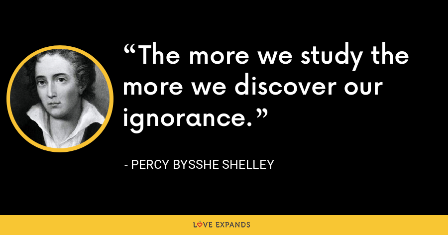 The more we study the more we discover our ignorance. - Percy Bysshe Shelley