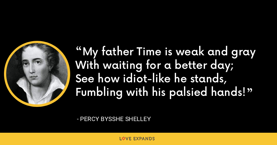 My father Time is weak and grayWith waiting for a better day;See how idiot-like he stands,Fumbling with his palsied hands! - Percy Bysshe Shelley