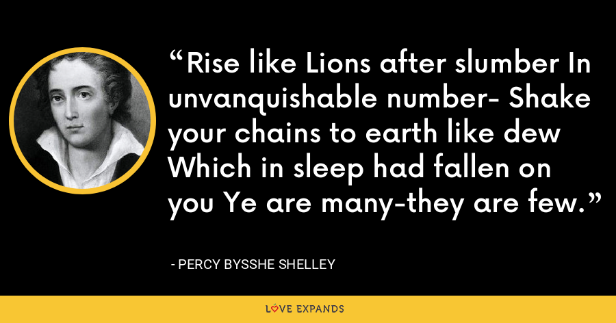 Rise like Lions after slumber In unvanquishable number- Shake your chains to earth like dew Which in sleep had fallen on you Ye are many-they are few. - Percy Bysshe Shelley