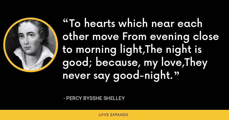 To hearts which near each other move From evening close to morning light,The night is good; because, my love,They never say good-night. - Percy Bysshe Shelley