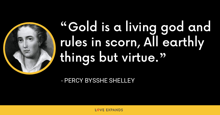 Gold is a living god and rules in scorn, All earthly things but virtue. - Percy Bysshe Shelley