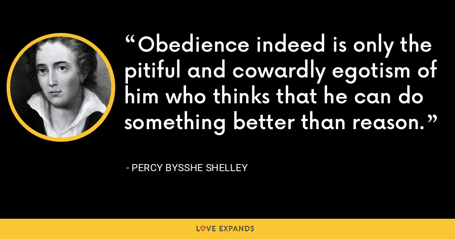Obedience indeed is only the pitiful and cowardly egotism of him who thinks that he can do something better than reason. - Percy Bysshe Shelley