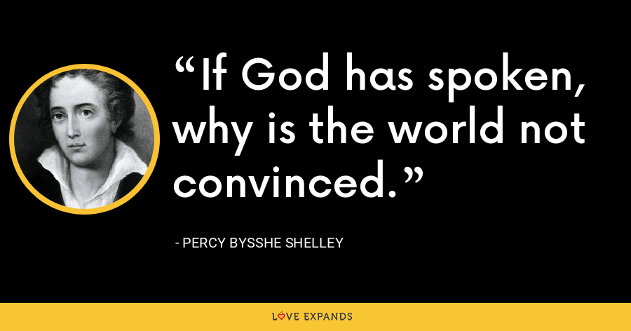 If God has spoken, why is the world not convinced. - Percy Bysshe Shelley