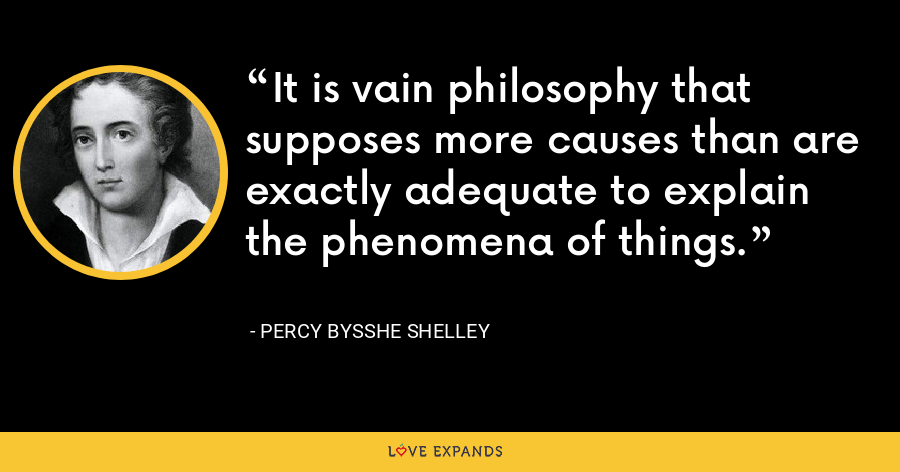 It is vain philosophy that supposes more causes than are exactly adequate to explain the phenomena of things. - Percy Bysshe Shelley