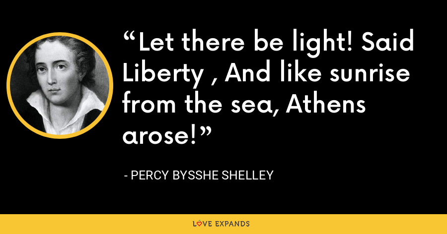 Let there be light! Said Liberty , And like sunrise from the sea, Athens arose! - Percy Bysshe Shelley