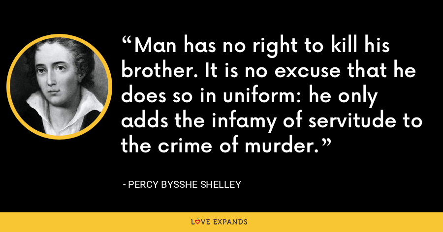Man has no right to kill his brother. It is no excuse that he does so in uniform: he only adds the infamy of servitude to the crime of murder. - Percy Bysshe Shelley