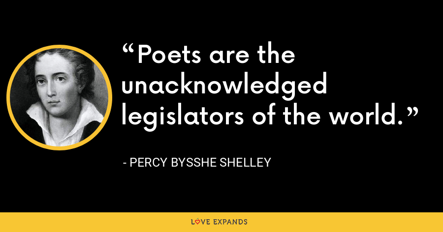 Poets are the unacknowledged legislators of the world. - Percy Bysshe Shelley