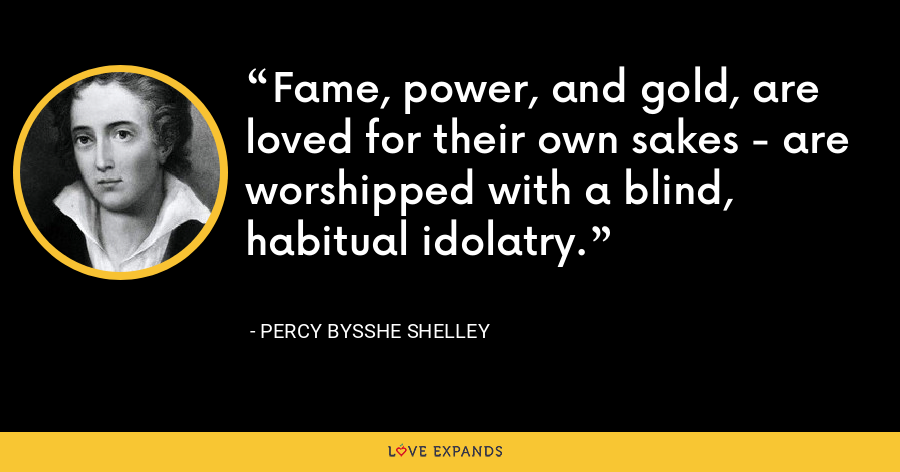 Fame, power, and gold, are loved for their own sakes - are worshipped with a blind, habitual idolatry. - Percy Bysshe Shelley
