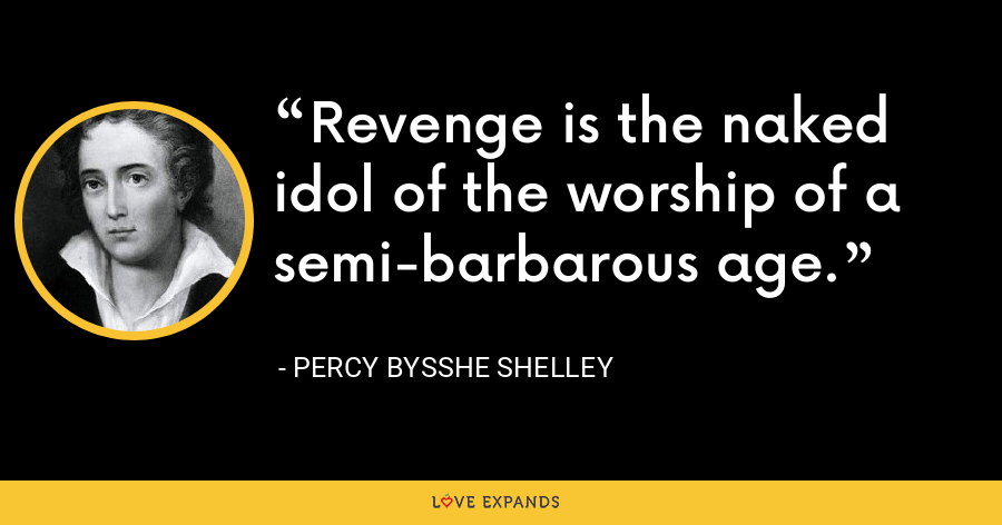 Revenge is the naked idol of the worship of a semi-barbarous age. - Percy Bysshe Shelley