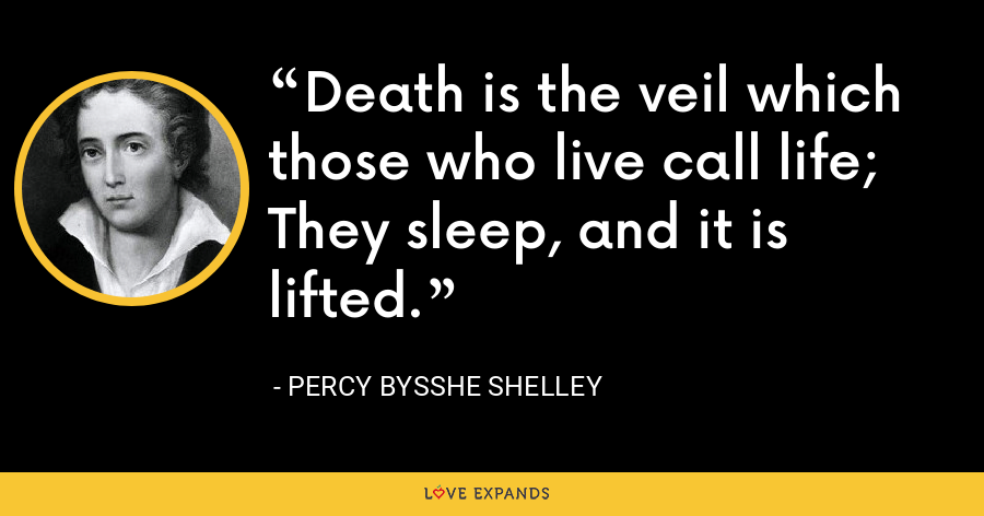 Death is the veil which those who live call life; They sleep, and it is lifted. - Percy Bysshe Shelley
