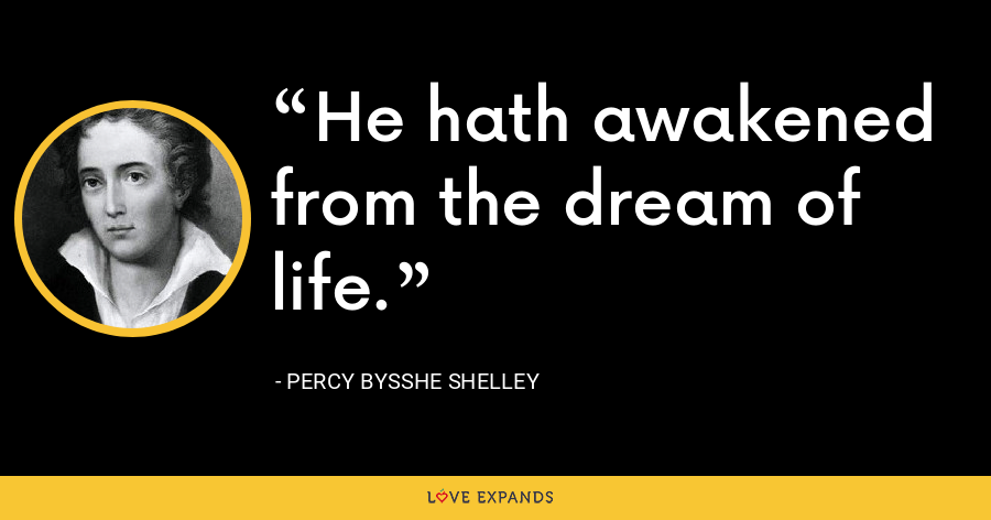 He hath awakened from the dream of life. - Percy Bysshe Shelley