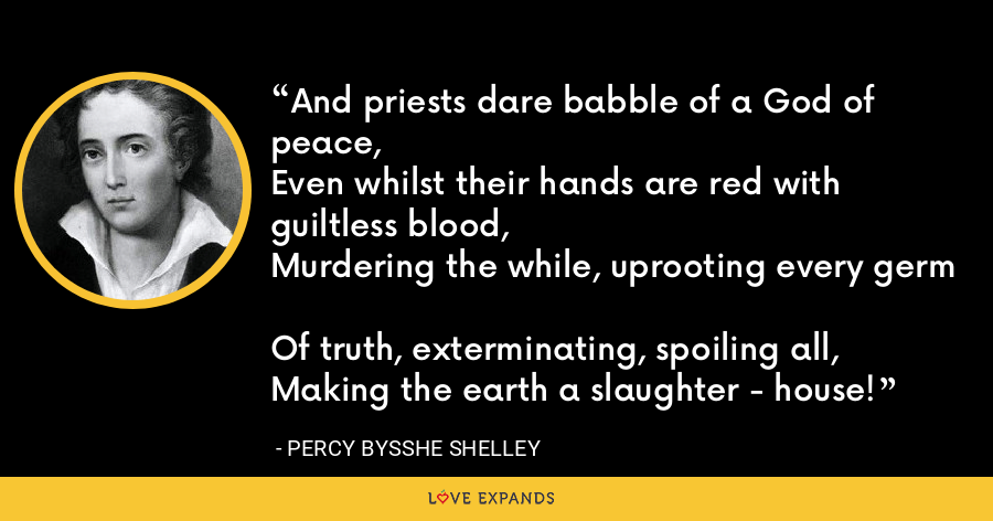 And priests dare babble of a God of peace, Even whilst their hands are red with guiltless blood, Murdering the while, uprooting every germ Of truth, exterminating, spoiling all, Making the earth a slaughter - house! - Percy Bysshe Shelley