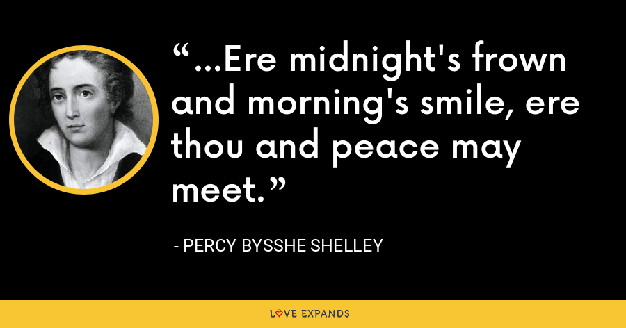 ...Ere midnight's frown and morning's smile, ere thou and peace may meet. - Percy Bysshe Shelley