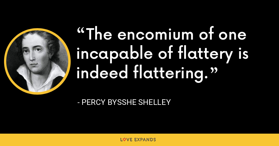 The encomium of one incapable of flattery is indeed flattering. - Percy Bysshe Shelley