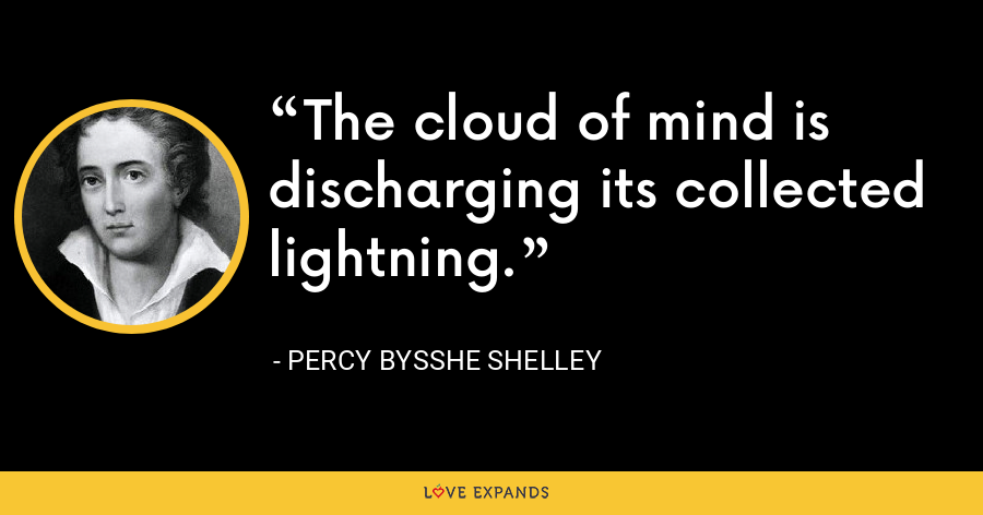 The cloud of mind is discharging its collected lightning. - Percy Bysshe Shelley