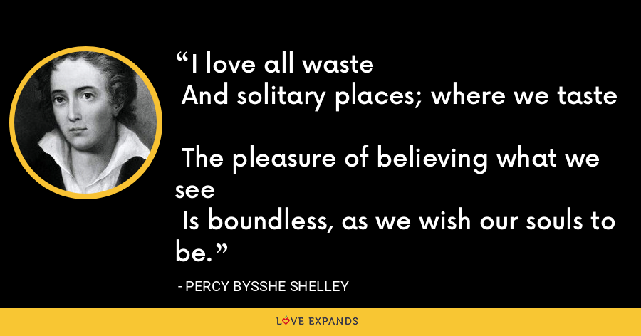 I love all waste   And solitary places; where we taste   The pleasure of believing what we see   Is boundless, as we wish our souls to be. - Percy Bysshe Shelley