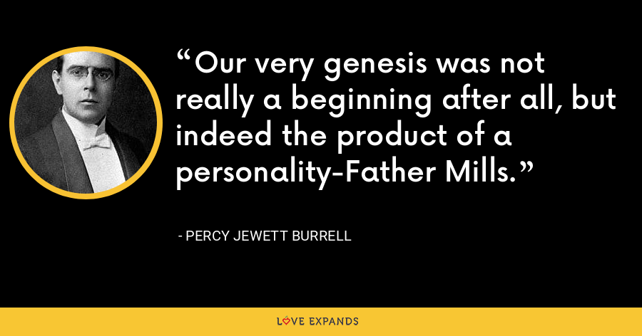 Our very genesis was not really a beginning after all, but indeed the product of a personality-Father Mills. - Percy Jewett Burrell