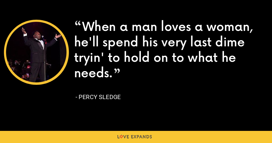 When a man loves a woman, he'll spend his very last dime tryin' to hold on to what he needs. - Percy Sledge
