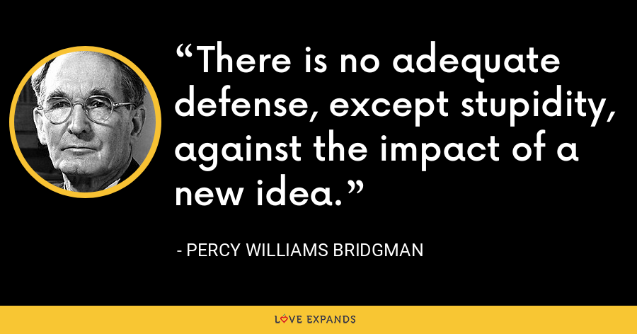 There is no adequate defense, except stupidity, against the impact of a new idea. - Percy Williams Bridgman