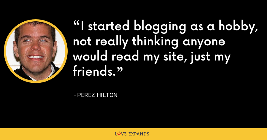I started blogging as a hobby, not really thinking anyone would read my site, just my friends. - Perez Hilton