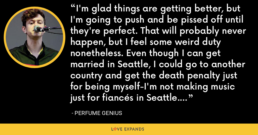 I'm glad things are getting better, but I'm going to push and be pissed off until they're perfect. That will probably never happen, but I feel some weird duty nonetheless. Even though I can get married in Seattle, I could go to another country and get the death penalty just for being myself-I'm not making music just for fiancés in Seattle. - Perfume Genius