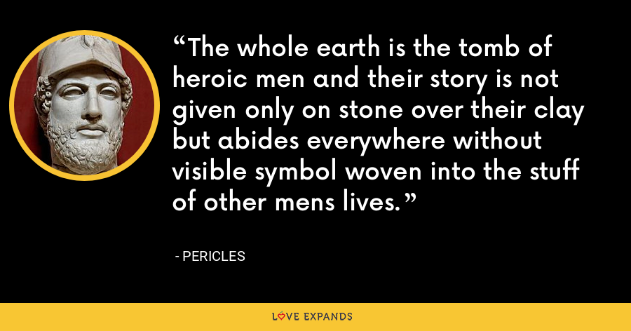 The whole earth is the tomb of heroic men and their story is not given only on stone over their clay but abides everywhere without visible symbol woven into the stuff of other mens lives. - Pericles