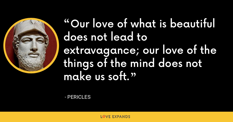 Our love of what is beautiful does not lead to extravagance; our love of the things of the mind does not make us soft. - Pericles